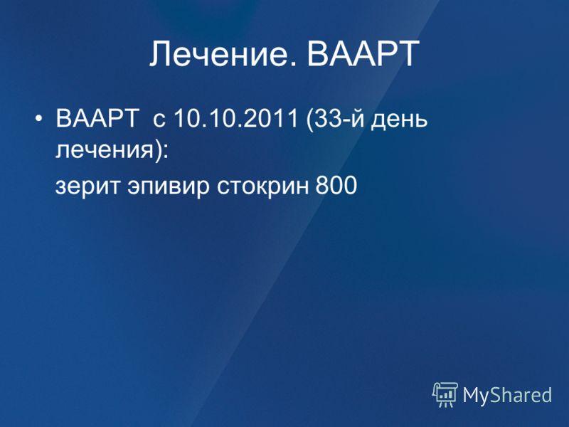 Лечение. ВААРТ ВААРТ с 10.10.2011 (33-й день лечения): зерит эпивир стокрин 800