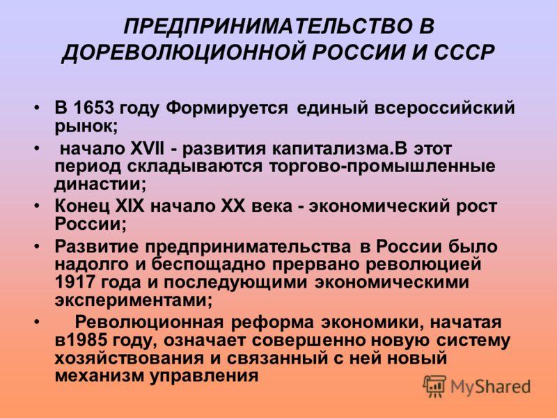 ПРЕДПРИНИМАТЕЛЬСТВО В ДОРЕВОЛЮЦИОННОЙ РОССИИ И СССР В 1653 году Формируется единый всероссийский рынок; начало XVII - развития капитализма.В этот период складываются торгово-промышленные династии; Конец XIX начало XX века - экономический рост России;