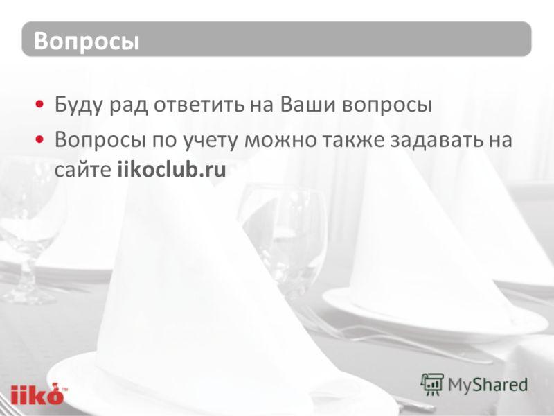 Вопросы Буду рад ответить на Ваши вопросы Вопросы по учету можно также задавать на сайте iikoclub.ru
