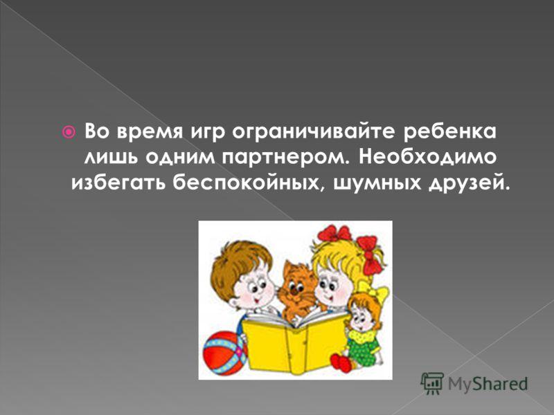 Во время игр ограничивайте ребенка лишь одним партнером. Необходимо избегать беспокойных, шумных друзей.