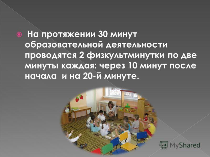 На протяжении 30 минут образовательной деятельности проводятся 2 физкультминутки по две минуты каждая: через 10 минут после начала и на 20-й минуте.