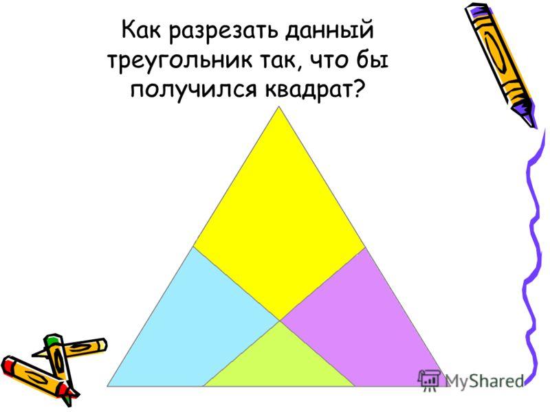 Как разрезать данный треугольник так, что бы получился квадрат?