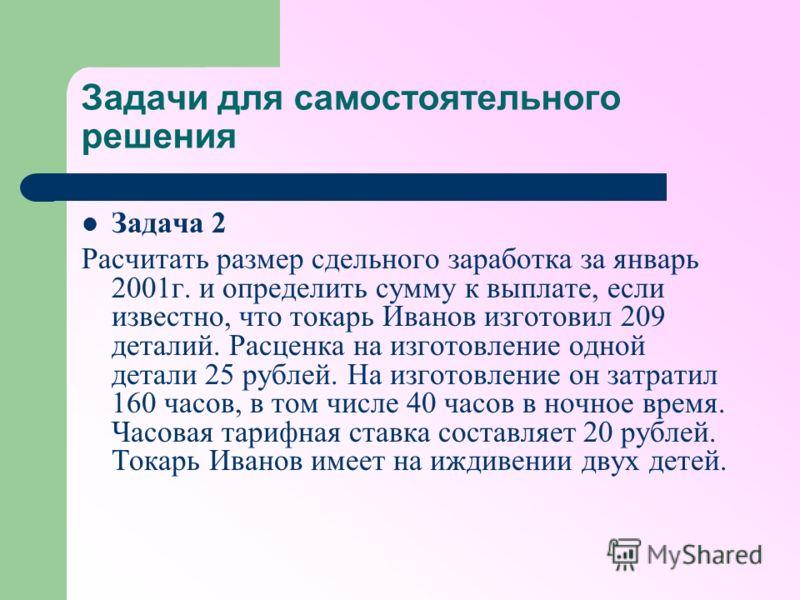 Задачи для самостоятельного решения Задача 2 Расчитать размер сдельного заработка за январь 2001г. и определить сумму к выплате, если известно, что токарь Иванов изготовил 209 деталий. Расценка на изготовление одной детали 25 рублей. На изготовление
