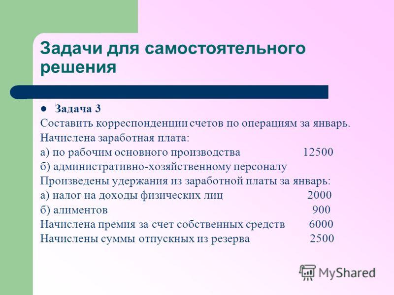 Задачи для самостоятельного решения Задача 3 Составить корреспонденции счетов по операциям за январь. Начислена заработная плата: а) по рабочим основного производства 12500 б) административно-хозяйственному персоналу Произведены удержания из заработн
