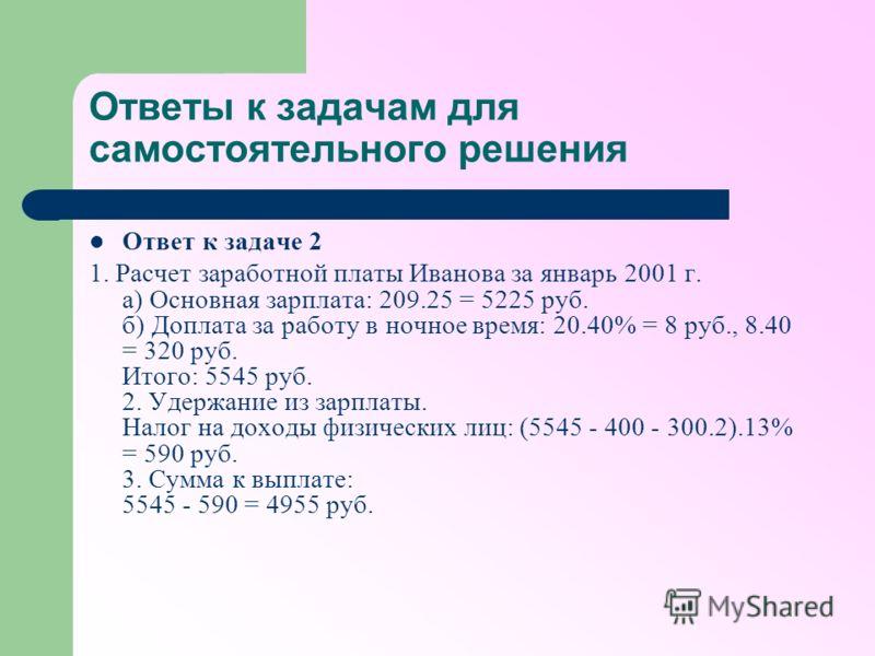 Ответы к задачам для самостоятельного решения Ответ к задаче 2 1. Расчет заработной платы Иванова за январь 2001 г. а) Основная зарплата: 209.25 = 5225 руб. б) Доплата за работу в ночное время: 20.40% = 8 руб., 8.40 = 320 руб. Итого: 5545 руб. 2. Уде