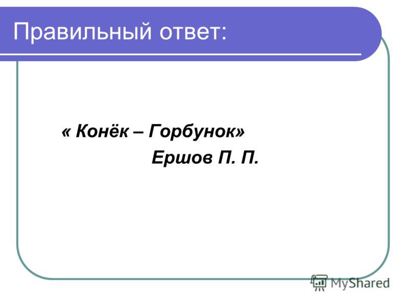 Правильный ответ: « Конёк – Горбунок» Ершов П. П.