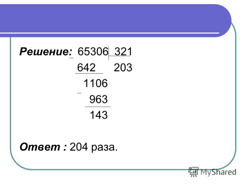Решение: 65306 321 642 203 1106 963 143 Ответ : 204 раза.