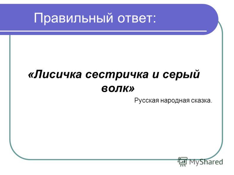 Правильный ответ: «Лисичка сестричка и серый волк» Русская народная сказка.