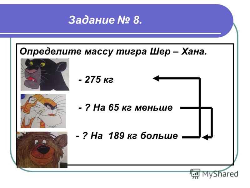 Задание 8. Определите массу тигра Шер – Хана. - 275 кг - ? На 65 кг меньше - ? На 189 кг больше