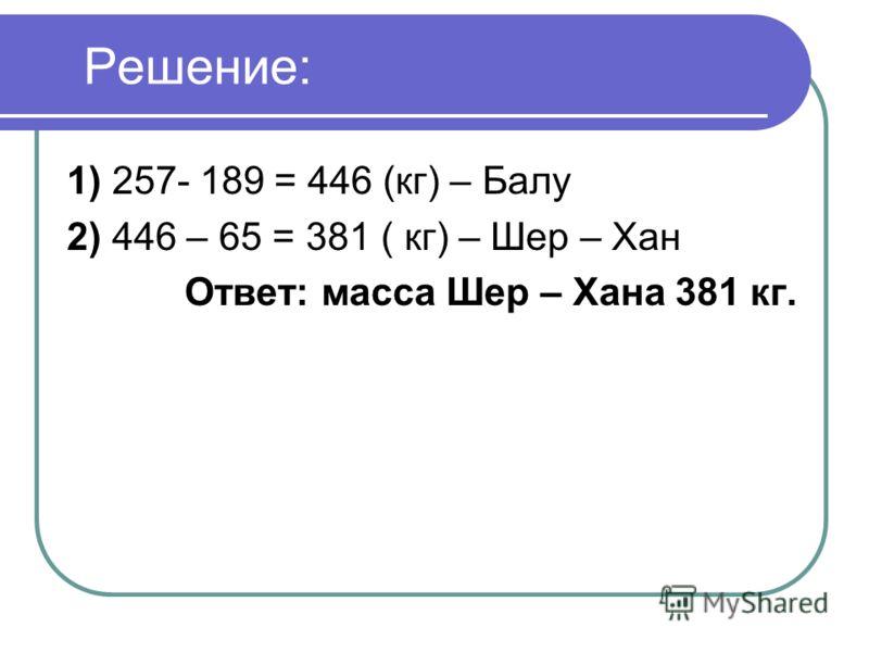 Решение: 1) 257- 189 = 446 (кг) – Балу 2) 446 – 65 = 381 ( кг) – Шер – Хан Ответ: масса Шер – Хана 381 кг.
