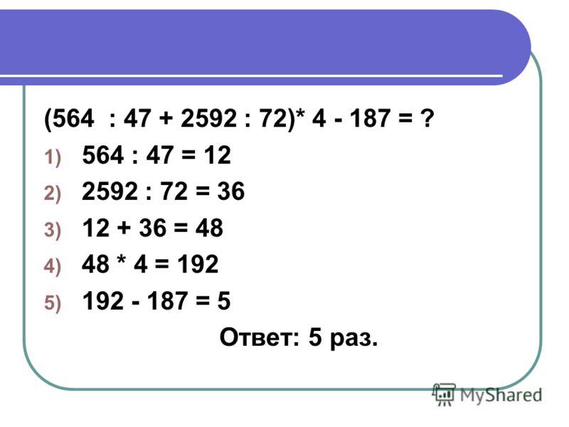 (564 : 47 + 2592 : 72)* 4 - 187 = ? 1) 564 : 47 = 12 2) 2592 : 72 = 36 3) 12 + 36 = 48 4) 48 * 4 = 192 5) 192 - 187 = 5 Ответ: 5 раз.