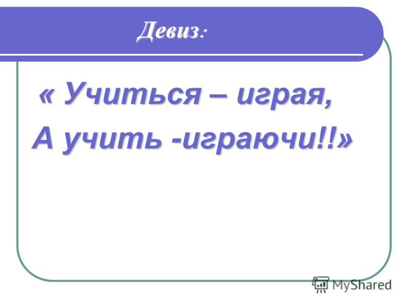Девиз : « Учиться – играя, А учить -играючи!!»