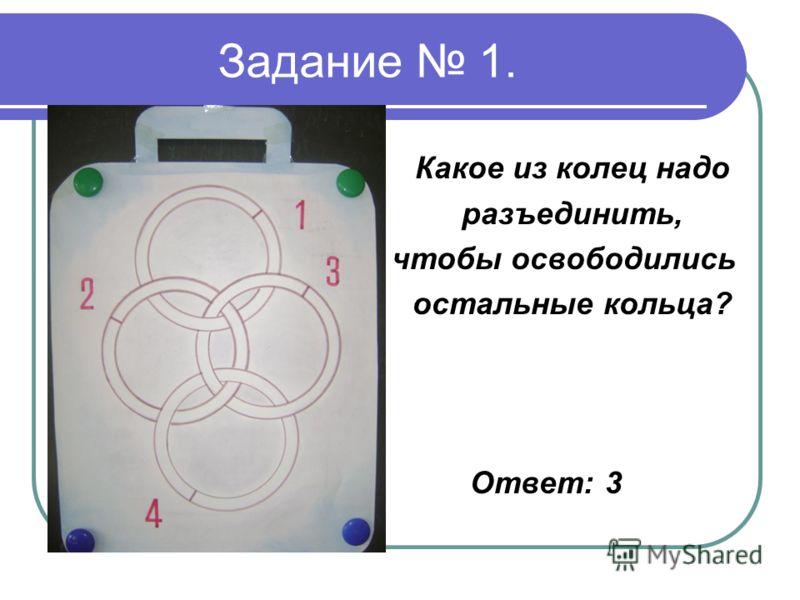 Задание 1. Какое из колец надо разъединить, чтобы освободились остальные кольца? Ответ: 3