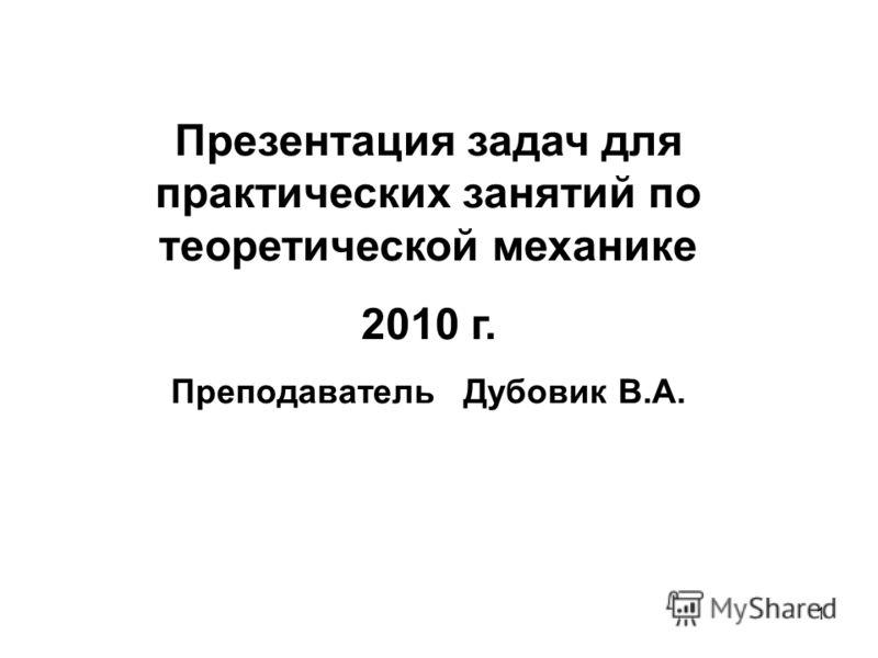 1 Презентация задач для практических занятий по теоретической механике 2010 г. Преподаватель Дубовик В.А.