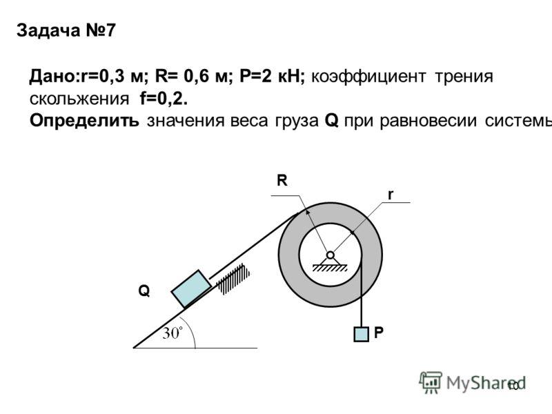 10 Задача 7 Q P R r Дано:r=0,3 м; R= 0,6 м; P=2 кН; коэффициент трения скольжения f=0,2. Определить значения веса груза Q при равновесии системы.
