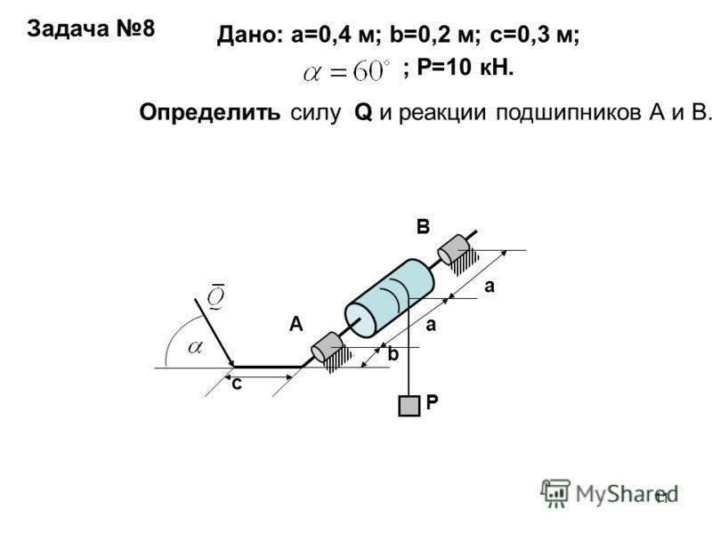 11 a a b c A B P Задача 8 Дано: а=0,4 м; b=0,2 м; с=0,3 м; ; Р=10 кН. Определить силу Q и реакции подшипников А и В.