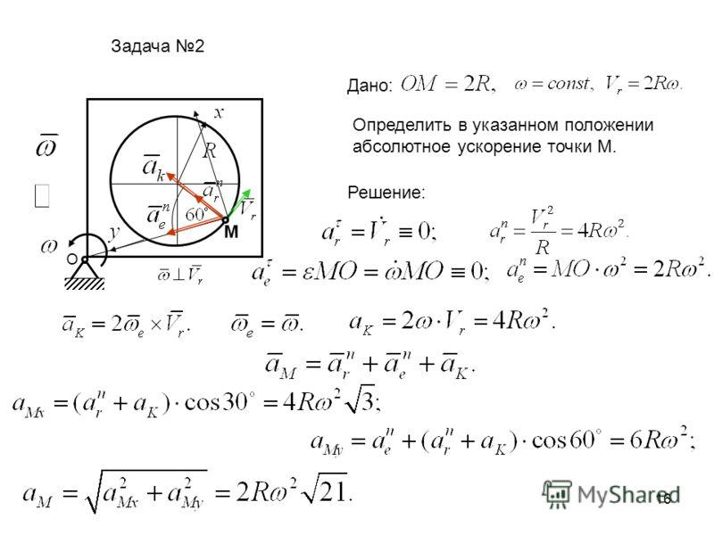 16 О M Задача 2 Дано: Определить в указанном положении абсолютное ускорение точки М. Решение: