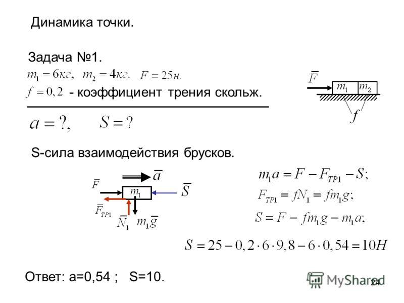 24 Динамика точки. Задача 1. - коэффициент трения скольж. S-сила взаимодействия брусков. Ответ: а=0,54 ; S=10.