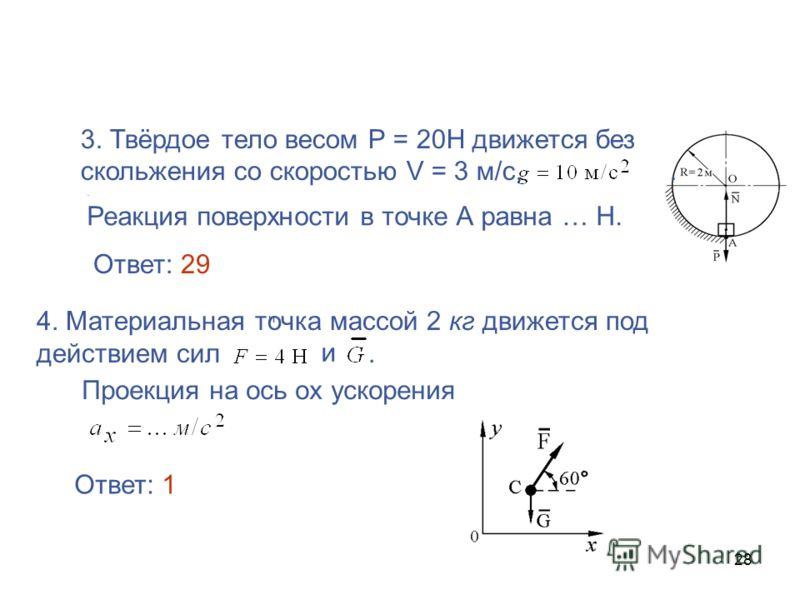 28 3. Твёрдое тело весом Р = 20Н движется без скольжения со скоростью V = 3 м/с,.. Реакция поверхности в точке А равна … Н. 4. Материальная точка массой 2 кг движется под действием сил. и Проекция на ось ох ускорения и и Ответ: 29 Ответ: 1
