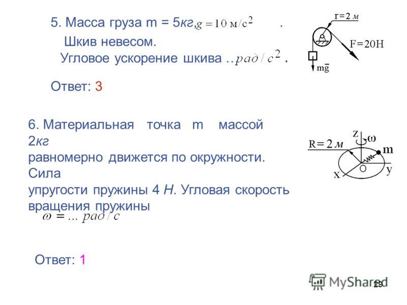 29 5. Масса груза m = 5кг,. Шкив невесом. Угловое ускорение шкива …. 6. Материальная точка m массой 2кг равномерно движется по окружности. Сила упругости пружины 4 Н. Угловая скорость вращения пружины Ответ: 1 Ответ: 3