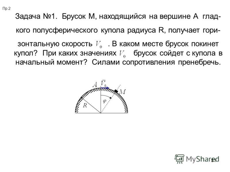31 Пр.2 Задача 1. Брусок М, находящийся на вершине А глад- кого полусферического купола радиуса R, получает гори- зонтальную скорость. В каком месте брусок покинет купол? При каких значениях брусок сойдет с купола в начальный момент? Силами сопротивл