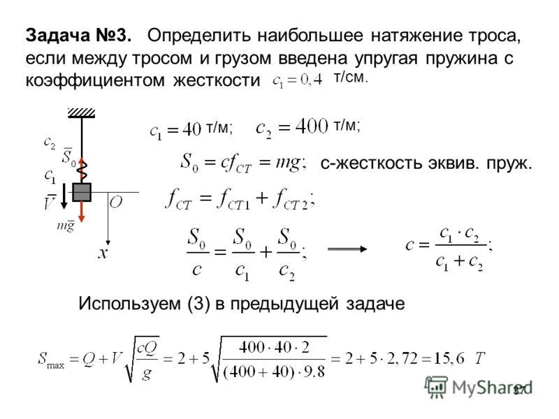 37 Задача 3. Определить наибольшее натяжение троса, если между тросом и грузом введена упругая пружина с коэффициентом жесткости т/см. т/м; с-жесткость эквив. пруж. Используем (3) в предыдущей задаче