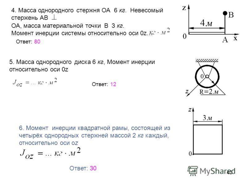 40 4. Масса однородного стержня ОА 6 кг. Невесомый стержень АВ ОА, масса материальной точки В 3 кг. Момент инерции системы относительно оси 0z… Ответ: 80 5. Масса однородного диска 6 кг, Момент инерции относительно оси 0z Ответ: 12 6. Момент инерции