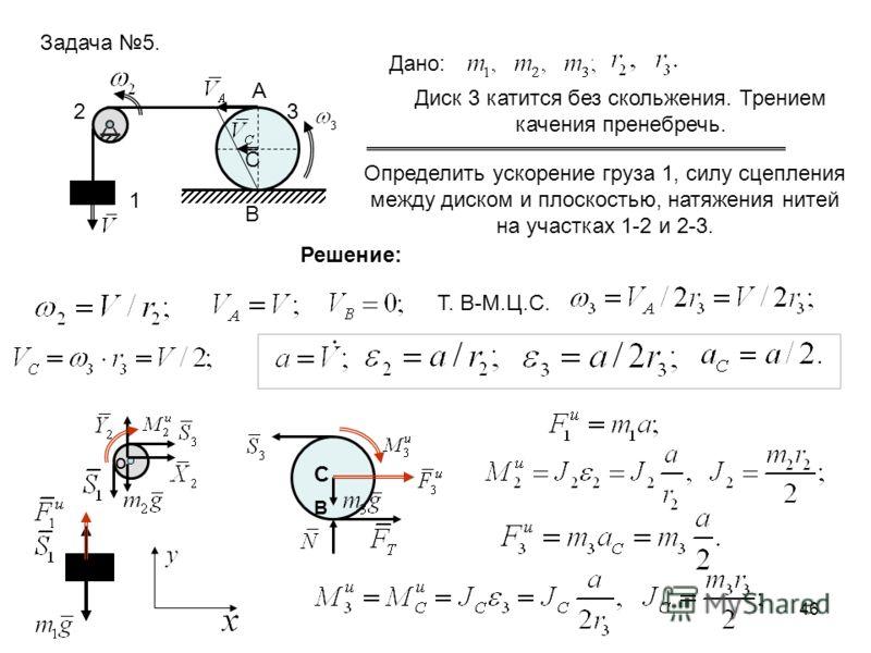 46 Задача 5. 1 23 Дано: Диск 3 катится без скольжения. Трением качения пренебречь. Определить ускорение груза 1, силу сцепления между диском и плоскостью, натяжения нитей на участках 1-2 и 2-3. С А В Решение: Т. В-М.Ц.С. C B O