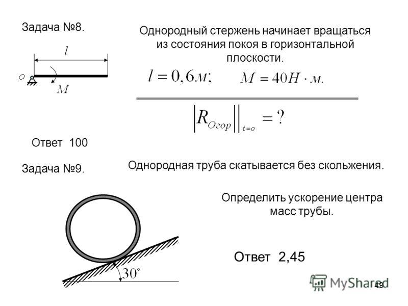 49 Задача 8. Однородный стержень начинает вращаться из состояния покоя в горизонтальной плоскости. Ответ 100 Задача 9. Однородная труба скатывается без скольжения. Определить ускорение центра масс трубы. Ответ 2,45