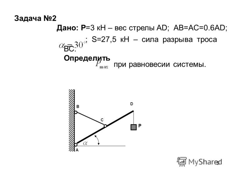 5 A B C D P Задача 2 Дано: Р=3 кН – вес стрелы AD; AB=AC=0.6AD; ; S=27,5 кН – сила разрыва троса ВС. Определить при равновесии системы.