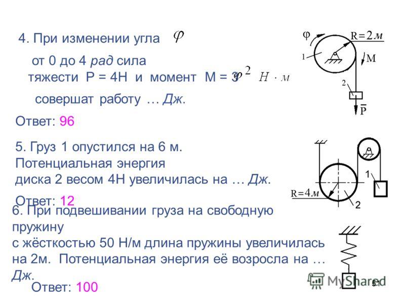51 4. При изменении угла от 0 до 4 рад сила тяжести Р = 4Н и момент М = 3 совершат работу … Дж. Ответ: 96 5. Груз 1 опустился на 6 м. Потенциальная энергия диска 2 весом 4Н увеличилась на … Дж. Ответ: 12 6. При подвешивании груза на свободную пружину