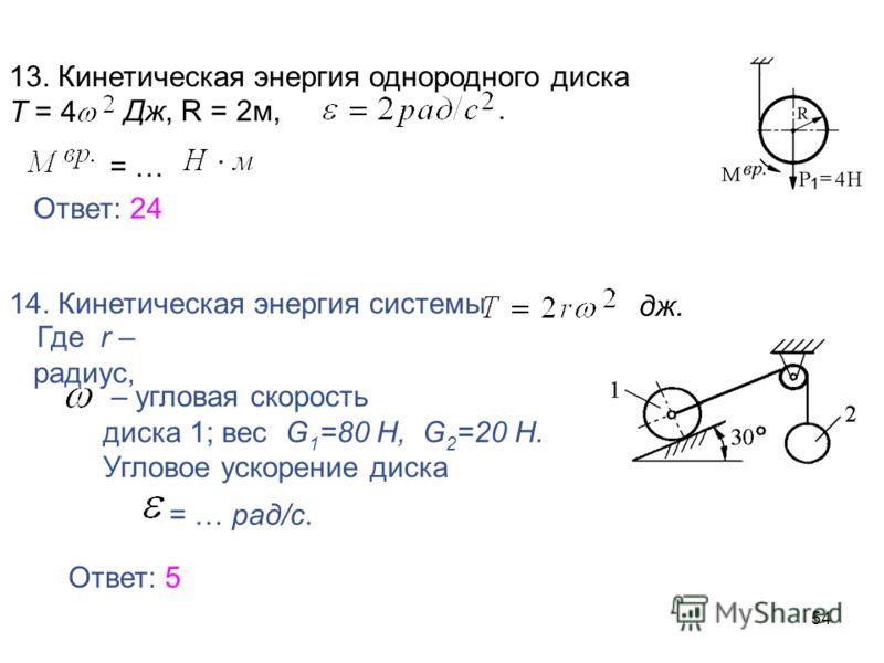 54 13. Кинетическая энергия однородного диска Т = 4 Дж, R = 2м, = … Ответ: 24 14. Кинетическая энергия системы Где r – радиус, – угловая скорость диска 1; вес G 1 =80 H, G 2 =20 H. Угловое ускорение диска = … рад/с. дж. Ответ: 5