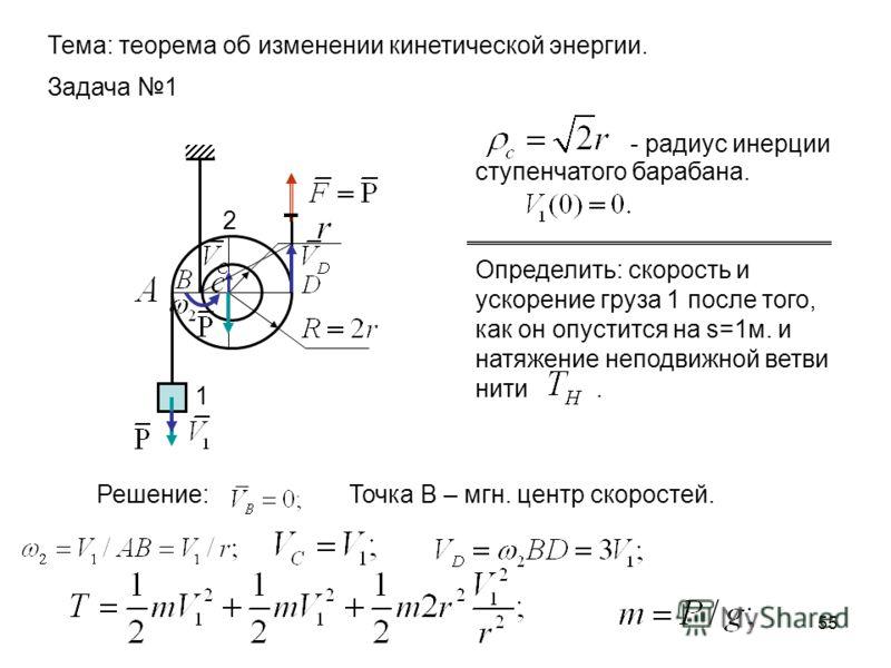 55 1 2 Задача 1 Тема: теорема об изменении кинетической энергии. - радиус инерции ступенчатого барабана. Определить: скорость и ускорение груза 1 после того, как он опустится на s=1м. и натяжение неподвижной ветви нити. Решение:Точка В – мгн. центр с