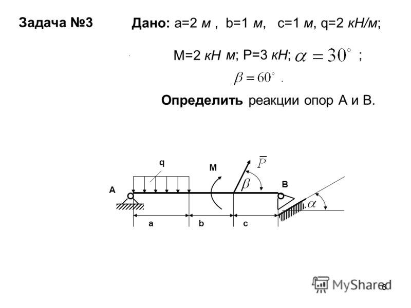 6 c abc M q A B Дано: a=2 м, b=1 м, c=1 м, q=2 кН/м; M=2 кН м; Р=3 кН; ; Определить реакции опор А и В. Задача 3.