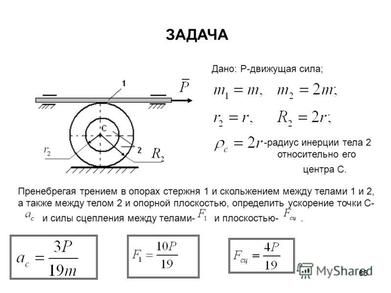 66 ЗАДАЧА Дано: Р-движущая сила; -радиус инерции тела 2 относительно его центра С. Пренебрегая трением в опорах стержня 1 и скольжением между телами 1 и 2, а также между телом 2 и опорной плоскостью, определить ускорение точки С- и силы сцепления меж