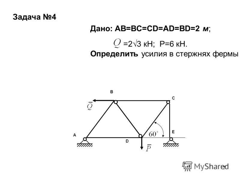 7 A B C D E Дано: AB=BC=CD=AD=BD=2 м; =23 кН; Р=6 кН. Определить усилия в стержнях фермы Задача 4