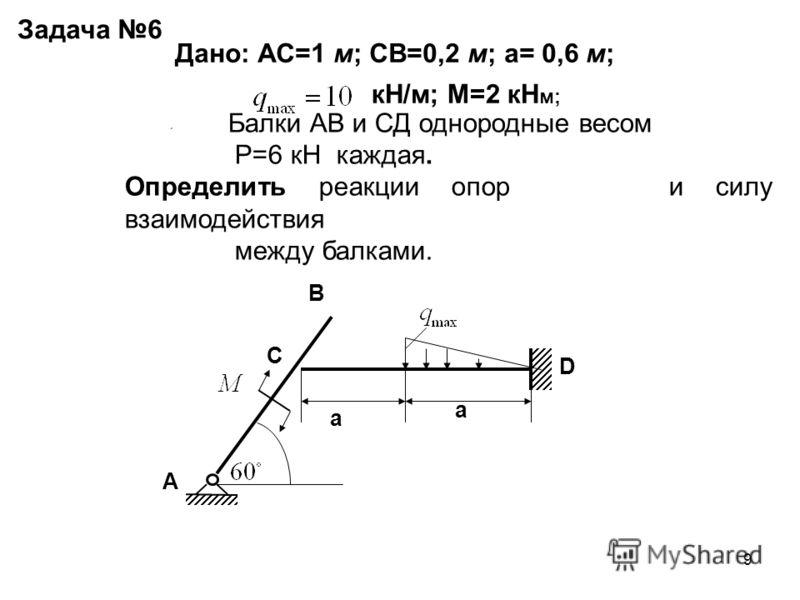 9 A B C D a a Задача 6 Дано: АС=1 м; СВ=0,2 м; а= 0,6 м; кН/м; М=2 кН м; Балки АВ и СД однородные весом Р=6 кН каждая. Определить реакции опор и силу взаимодействия между балками.