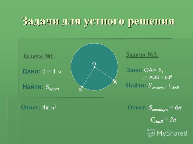 О A Задача 1. Дано: d = 4 м Найти: S круга Ответ: 4π м 2 Задача 2. Дано: ОА= 6, Найти: S сектора, С АтВ Ответ: S сектора = 6π Задачи для устного решения В АОВ = 60 0 С АтВ = 2π