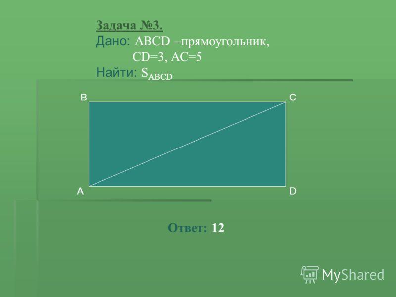 Задача 3. Дано: ABCD –прямоугольник, CD=3, AC=5 Найти: S ABCD A CB D Ответ: 12