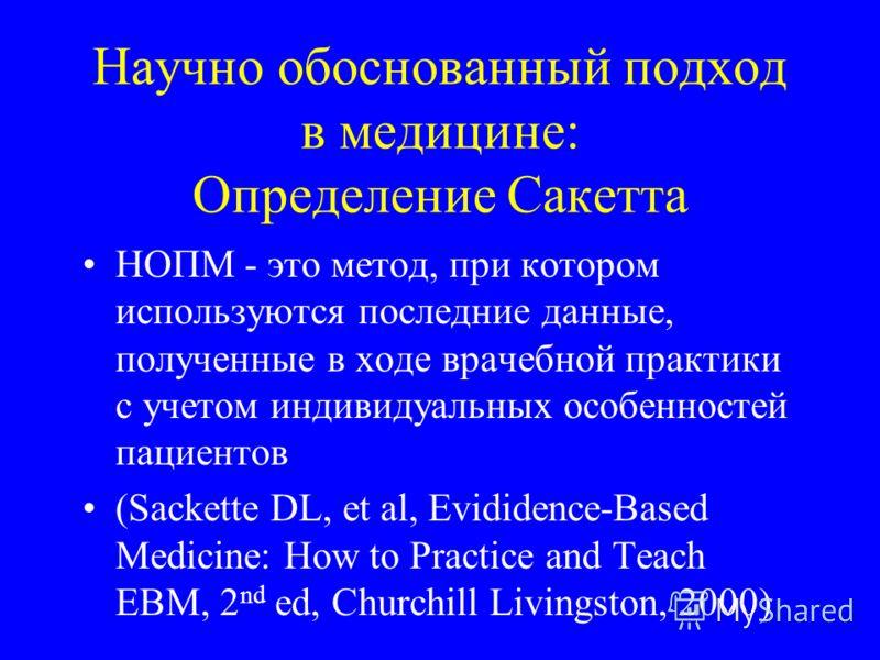 Научно обоснованный подход в медицине: Определение Сакетта НОПМ - это метод, при котором используются последние данные, полученные в ходе врачебной практики c учетом индивидуальных особенностей пациентов (Sackette DL, et al, Evididence-Based Medicine