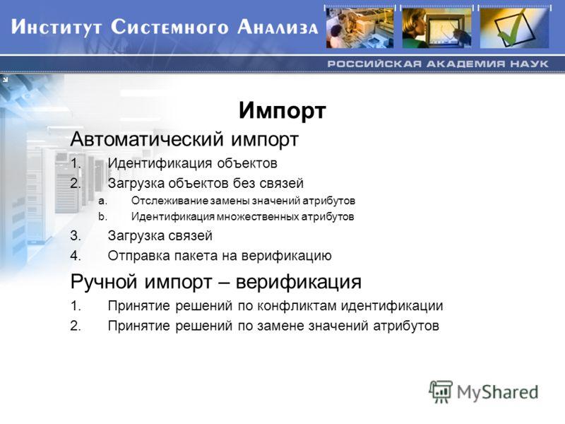 Импорт Автоматический импорт 1.Идентификация объектов 2.Загрузка объектов без связей a.Отслеживание замены значений атрибутов b.Идентификация множественных атрибутов 3.Загрузка связей 4.Отправка пакета на верификацию Ручной импорт – верификация 1.При