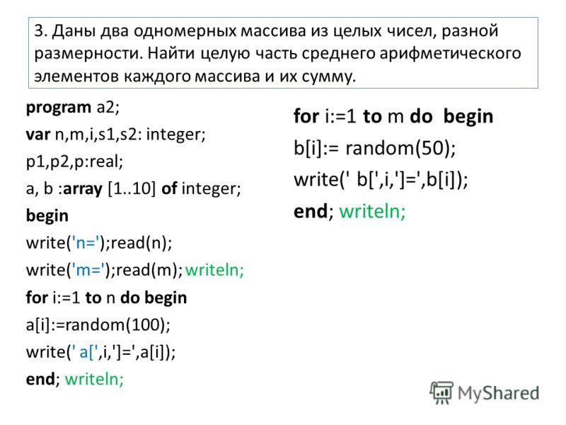 3. Даны два одномерных массива из целых чисел, разной размерности. Найти целую часть среднего арифметического элементов каждого массива и их сумму. program a2; var n,m,i,s1,s2: integer; p1,p2,p:real; a, b :array [1..10] of integer; begin write('n=')