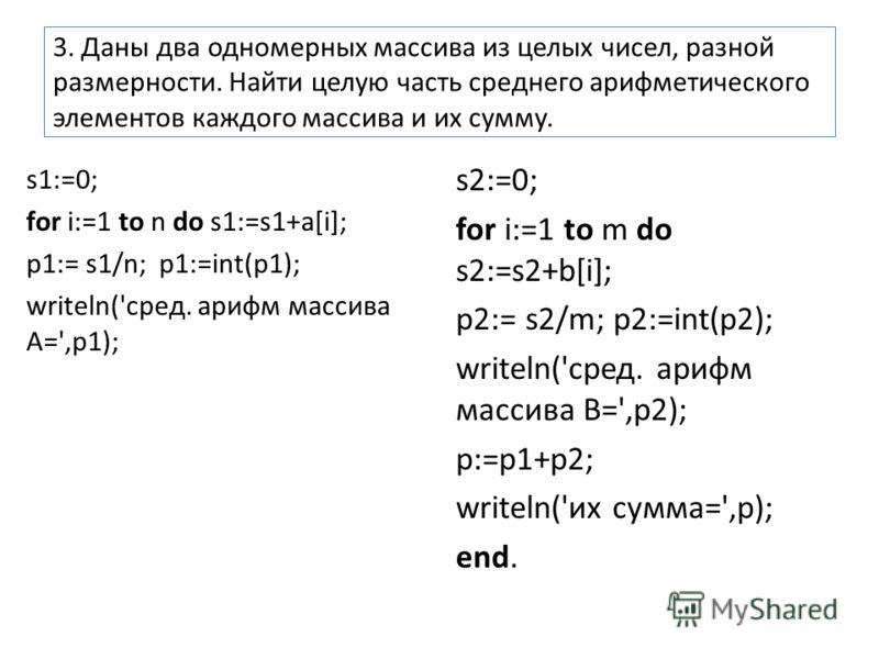 3. Даны два одномерных массива из целых чисел, разной размерности. Найти целую часть среднего арифметического элементов каждого массива и их сумму. s1:=0; for i:=1 to n do s1:=s1+a[i]; p1:= s1/n; p1:=int(p1); writeln('сред. арифм массива А=',p1); s2