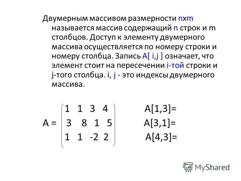 Двумерным массивом размерности nхm называется массив содержащий n строк и m столбцов. Доступ к элементу двумерного массива осуществляется по номеру строки и номеру столбца. Запись A[ i,j ] означает, что элемент стоит на пересечении i-той строки и j-т