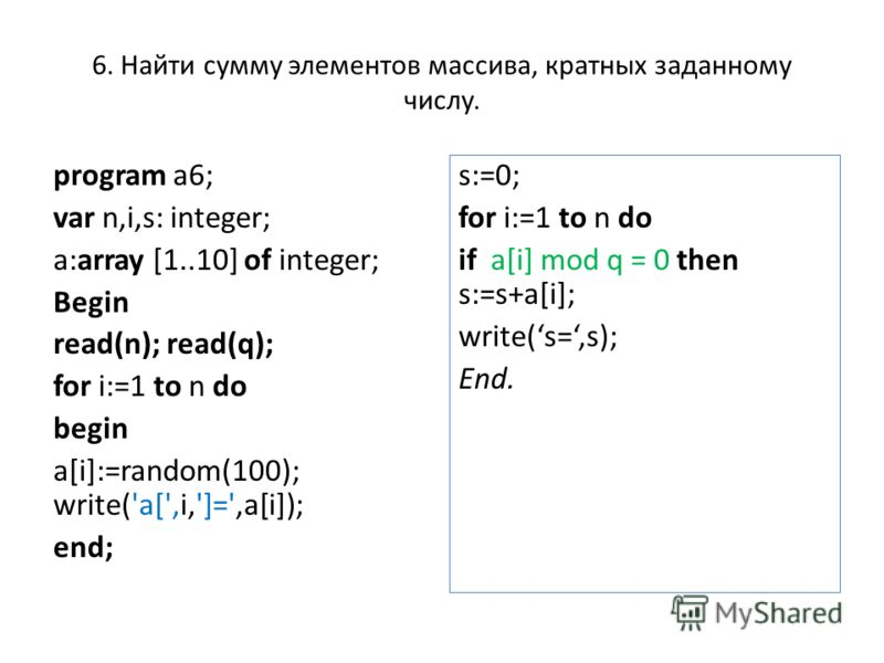 6. Найти сумму элементов массива, кратных заданному числу. program a6; var n,i,s: integer; a:array [1..10] of integer; Begin read(n); read(q); for i:=1 to n do begin a[i]:=random(100); write('a[',i,']=',a[i]); end; s:=0; for i:=1 to n do if a[i] mod