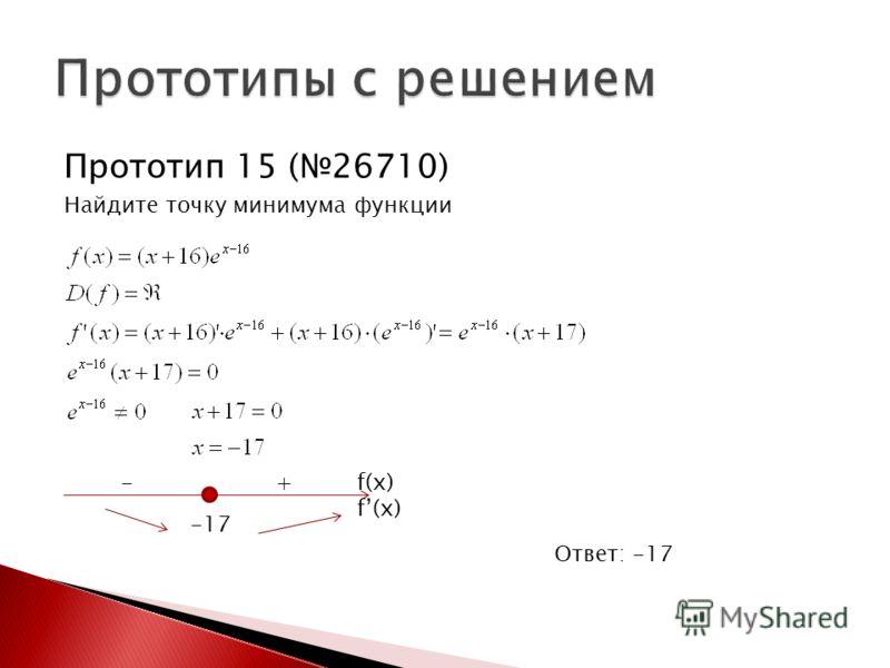 Прототип 15 (26710) Найдите точку минимума функции Ответ: -17 -17 - + f(x)