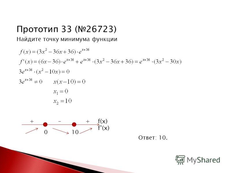 Прототип 33 (26723) Найдите точку минимума функции Ответ: 10. 0 10 f(x) + - +
