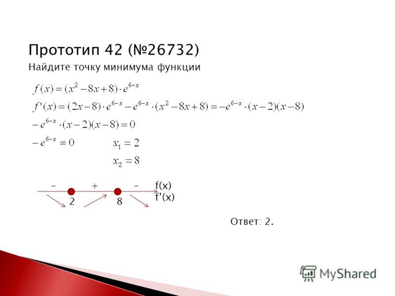 Прототип 42 (26732) Найдите точку минимума функции Ответ: 2. 2 8 - + - f(x)