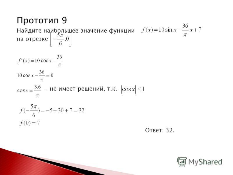 Прототип 9 Найдите наибольшее значение функции на отрезке - не имеет решений, т.к. Ответ: 32.