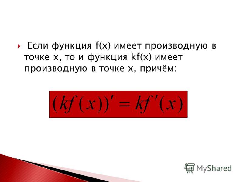 Если функция f(x) имеет производную в точке x, то и функция kf(x) имеет производную в точке x, причём: